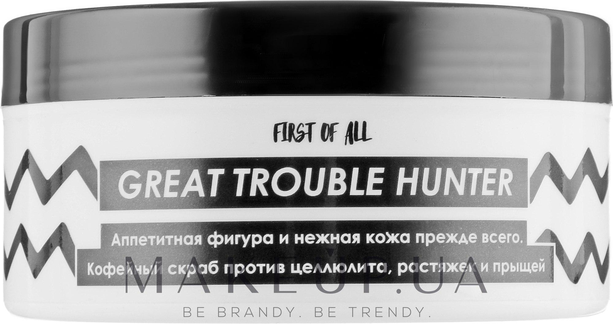 Кофейный скраб против целлюлита, растяжек и прыщей - First of All Great Trouble Hunter — фото 175g